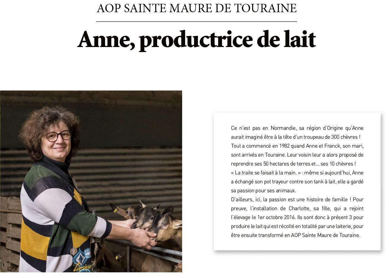 Ce n'est pas en Normandie, sa région d'Origine qu'Anne aurait imaginé être à la tête d'un troupeau de 300 chèvres ! Tout a commencé en 1982 quand Anne et Franck, son mari, sont arrivés en Touraine. Leur voisin leur a alors proposé de reprendre ses 50 hectares de terres et… ses 10 chèvres ! « La traite se faisait à la main. » : même si aujourd'hui, Anne a échangé son pot trayeur contre son tank à lait, elle a gardé sa passion pour ses animaux. D'ailleurs, ici, la passion est une histoire de famille ! Pour preuve, l'installation de Charlotte, sa fille, qui a rejoint l'élevage le 1er octobre 2016. Ils sont donc à présent 3 pour produire le lait qui est récolté en totalité par une laiterie, pour être ensuite transformé en AOP Sainte Maure de Touraine.